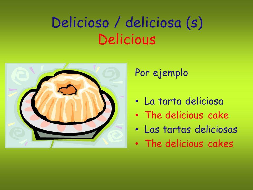 Delicioso / deliciosa (s) Delicious Por ejemplo La tarta deliciosa The delicious cake Las tartas deliciosas The delicious cakes