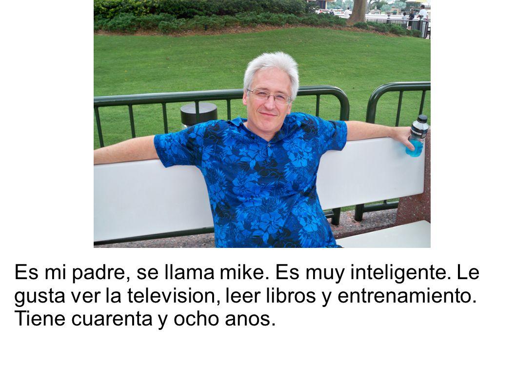 Es mi padre, se llama mike. Es muy inteligente. Le gusta ver la television, leer libros y entrenamiento. Tiene cuarenta y ocho anos.