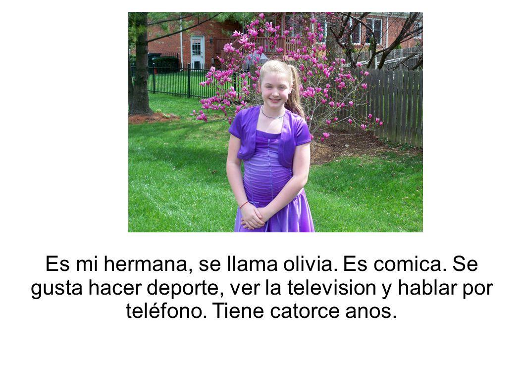 Es mi hermana, se llama olivia. Es comica. Se gusta hacer deporte, ver la television y hablar por teléfono. Tiene catorce anos.