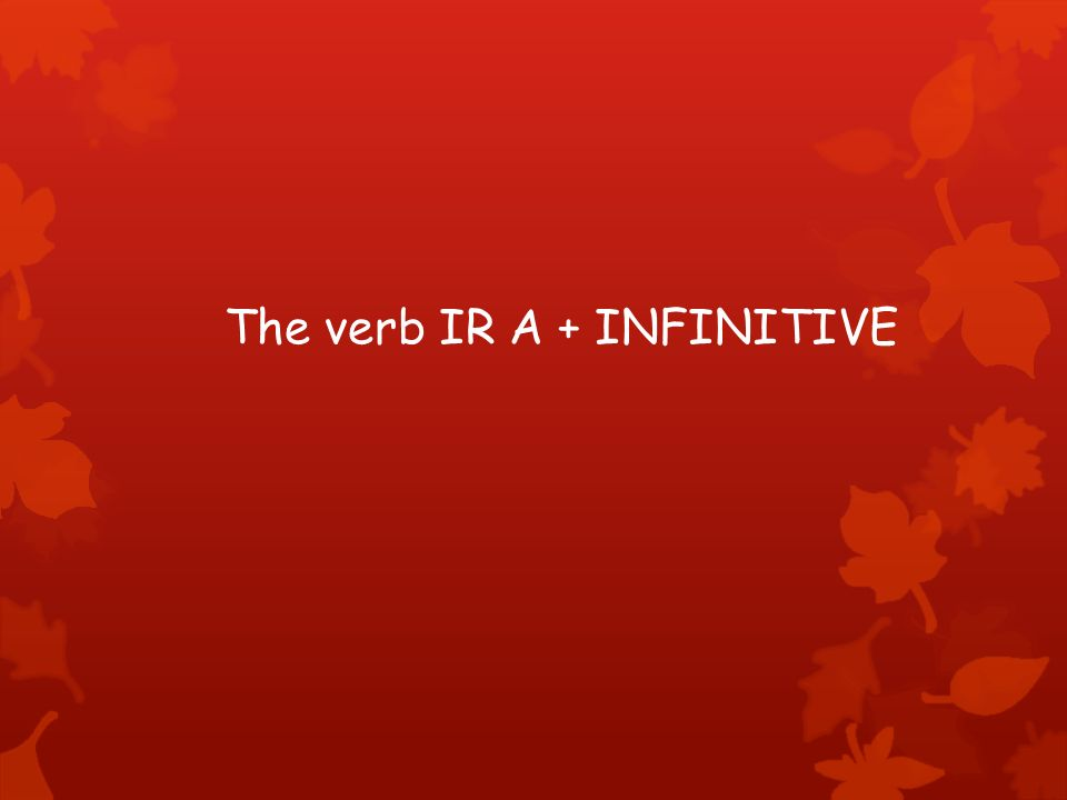 The verb IR A + INFINITIVE