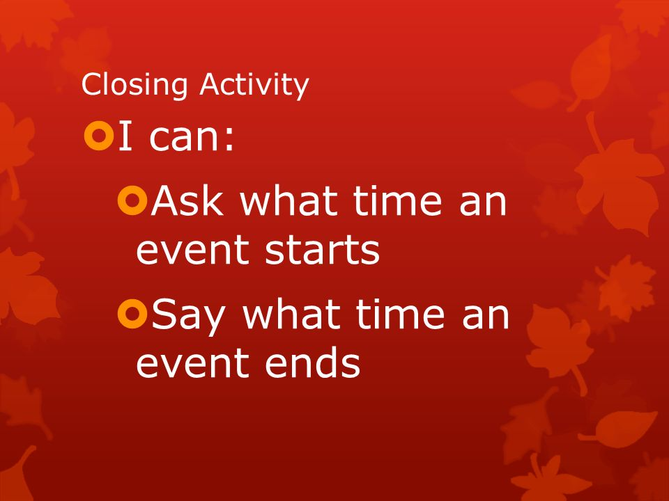 Closing Activity I can: Ask what time an event starts Say what time an event ends