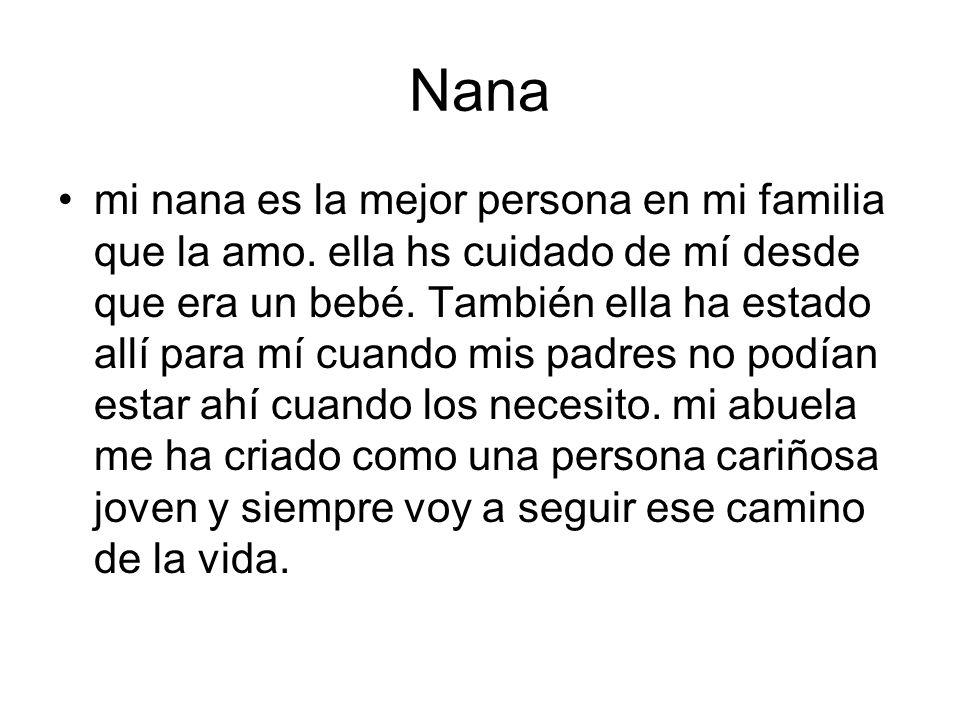 Nana mi nana es la mejor persona en mi familia que la amo. ella hs cuidado de mí desde que era un bebé. También ella ha estado allí para mí cuando mis