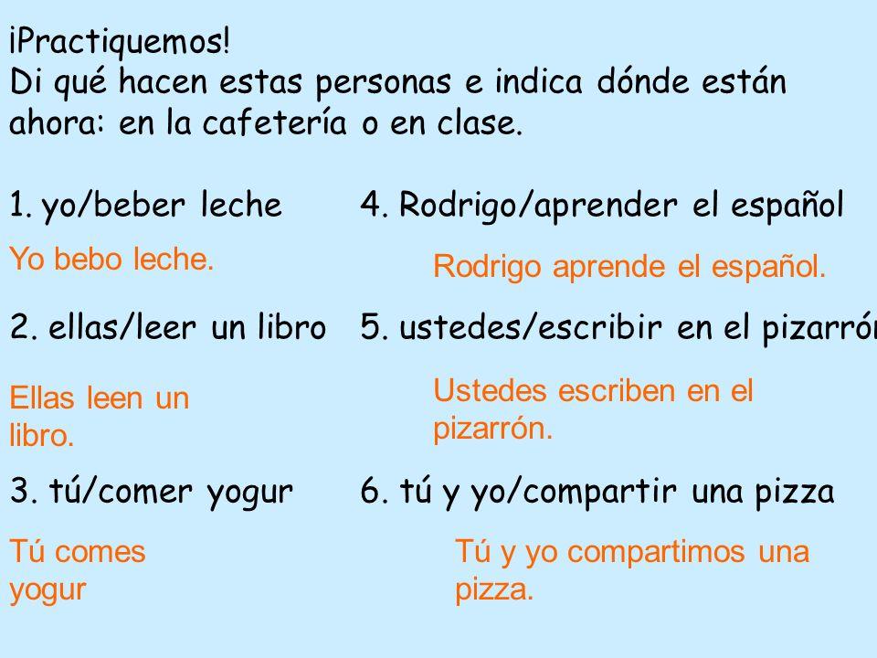 ¡Practiquemos! Di qué hacen estas personas e indica dónde están ahora: en la cafetería o en clase. 1.yo/beber leche4. Rodrigo/aprender el español 2. e