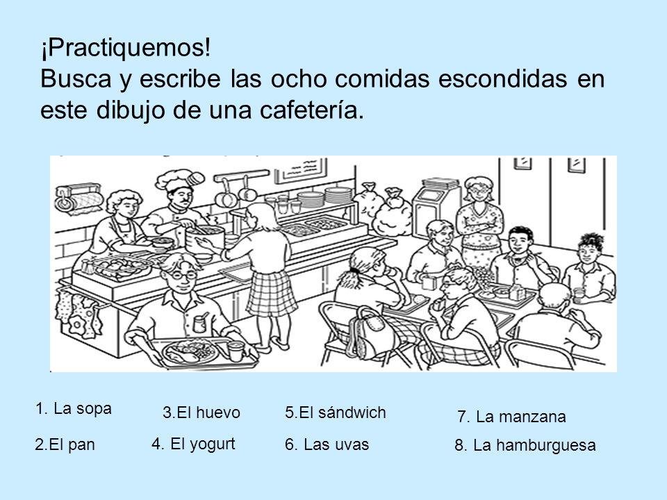 ¡Practiquemos! Busca y escribe las ocho comidas escondidas en este dibujo de una cafetería. 1. La sopa 2.El pan 3.El huevo 4. El yogurt 5.El sándwich
