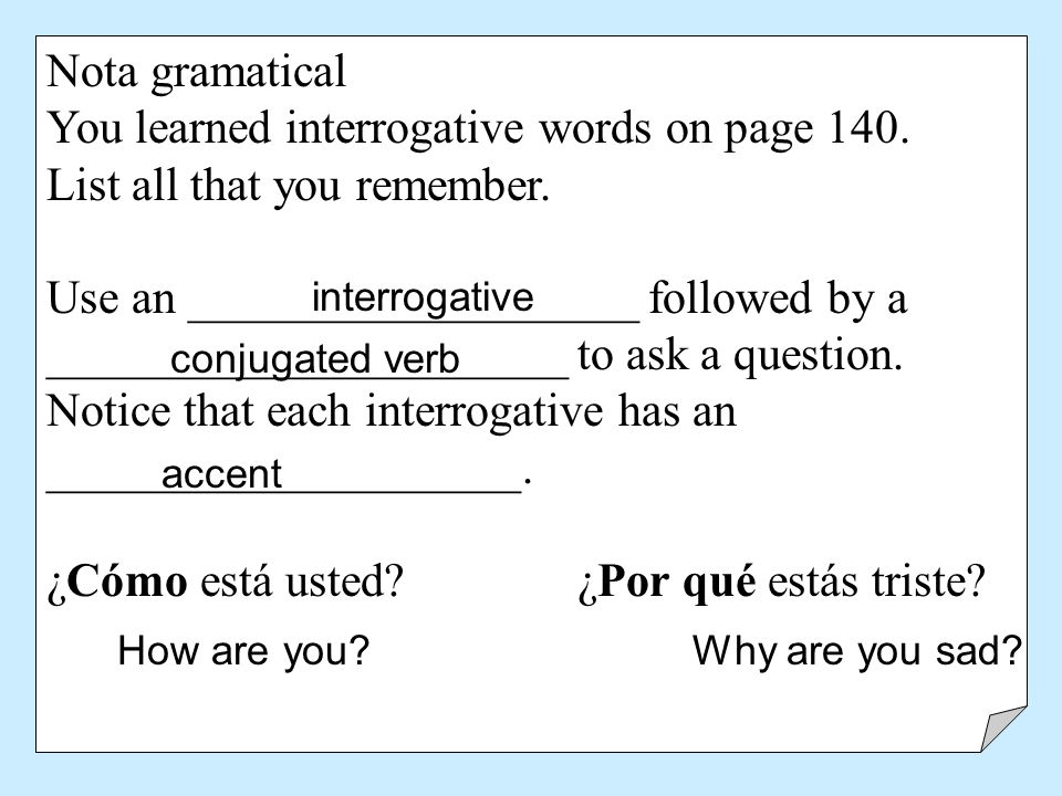 Nota gramatical You learned interrogative words on page 140. List all that you remember. Use an ___________________ followed by a ____________________