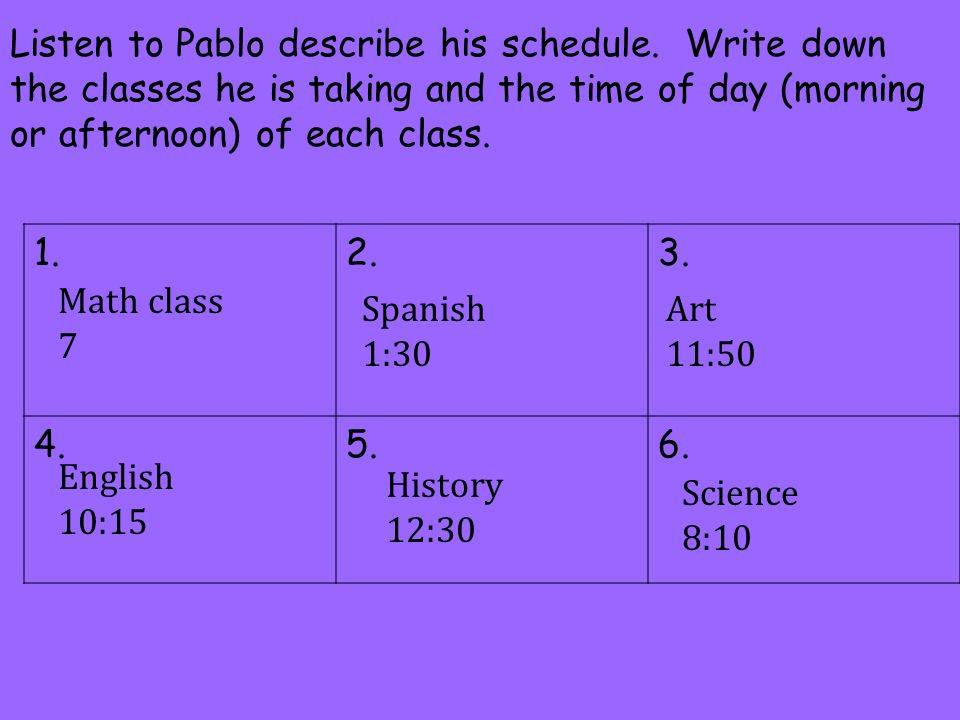 Listen to Pablo describe his schedule. Write down the classes he is taking and the time of day (morning or afternoon) of each class. 1.2.3. 4.5.6. Mat