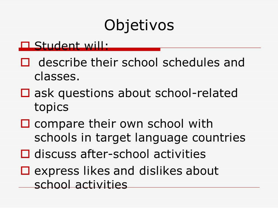 Objetivos Student will: describe their school schedules and classes.