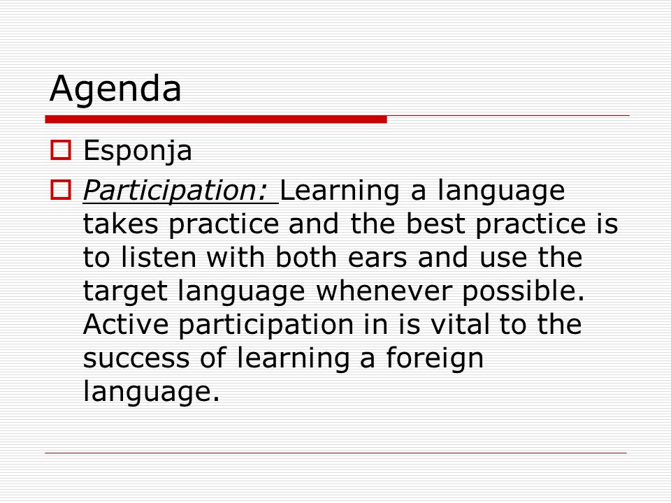 Agenda Esponja Participation: Learning a language takes practice and the best practice is to listen with both ears and use the target language whenever possible.