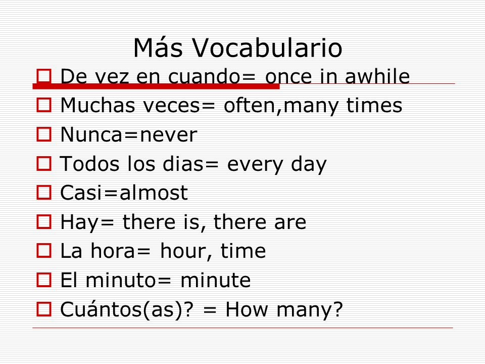 Más Vocabulario De vez en cuando= once in awhile Muchas veces= often,many times Nunca=never Todos los dias= every day Casi=almost Hay= there is, there are La hora= hour, time El minuto= minute Cuántos(as).