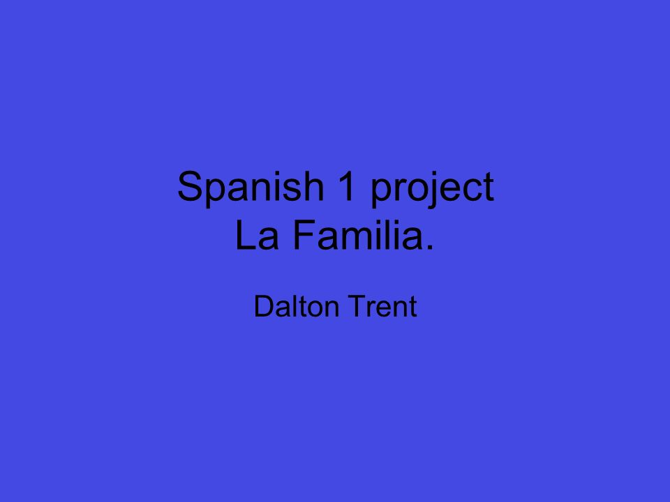 Spanish 1 project La Familia. Dalton Trent