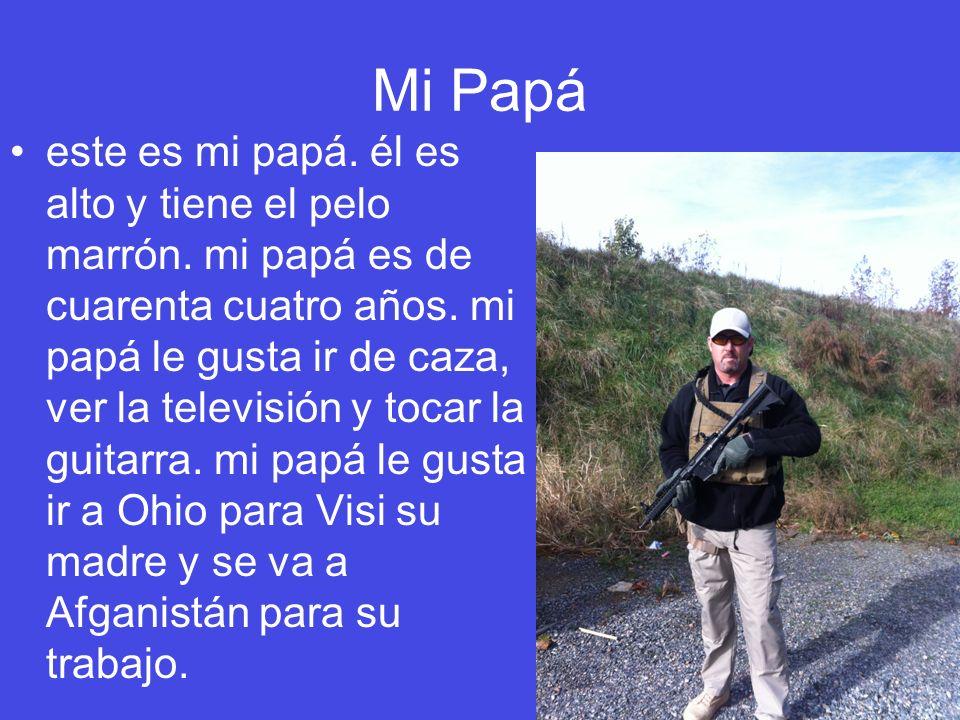 Mi Papá este es mi papá. él es alto y tiene el pelo marrón. mi papá es de cuarenta cuatro años. mi papá le gusta ir de caza, ver la televisión y tocar