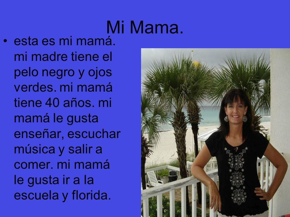 Mi Mama. esta es mi mamá. mi madre tiene el pelo negro y ojos verdes. mi mamá tiene 40 años. mi mamá le gusta enseñar, escuchar música y salir a comer