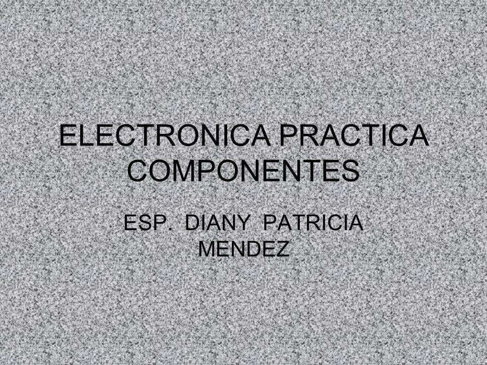 ELECTRONICA PRACTICA COMPONENTES ESP. DIANY PATRICIA MENDEZ