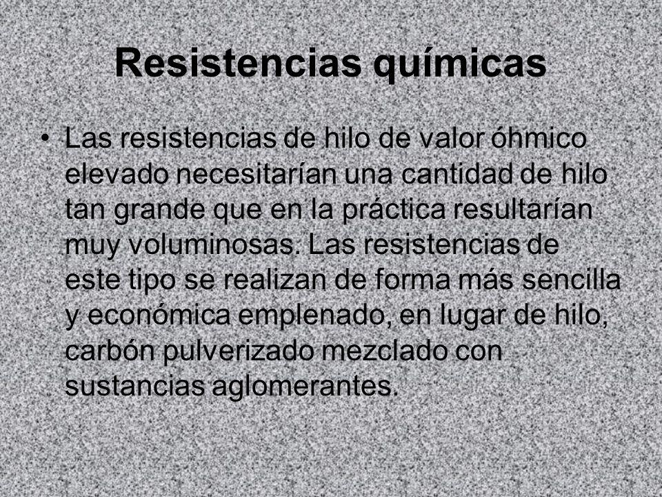 Resistencias químicas Las resistencias de hilo de valor óhmico elevado necesitarían una cantidad de hilo tan grande que en la práctica resultarían muy