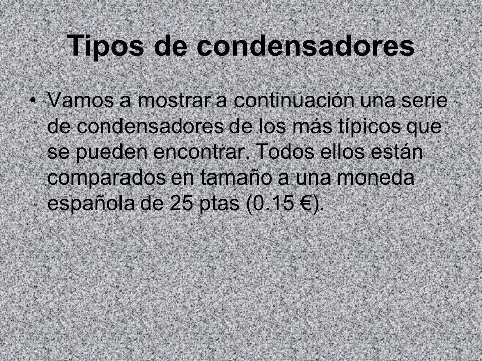 Tipos de condensadores Vamos a mostrar a continuación una serie de condensadores de los más típicos que se pueden encontrar. Todos ellos están compara