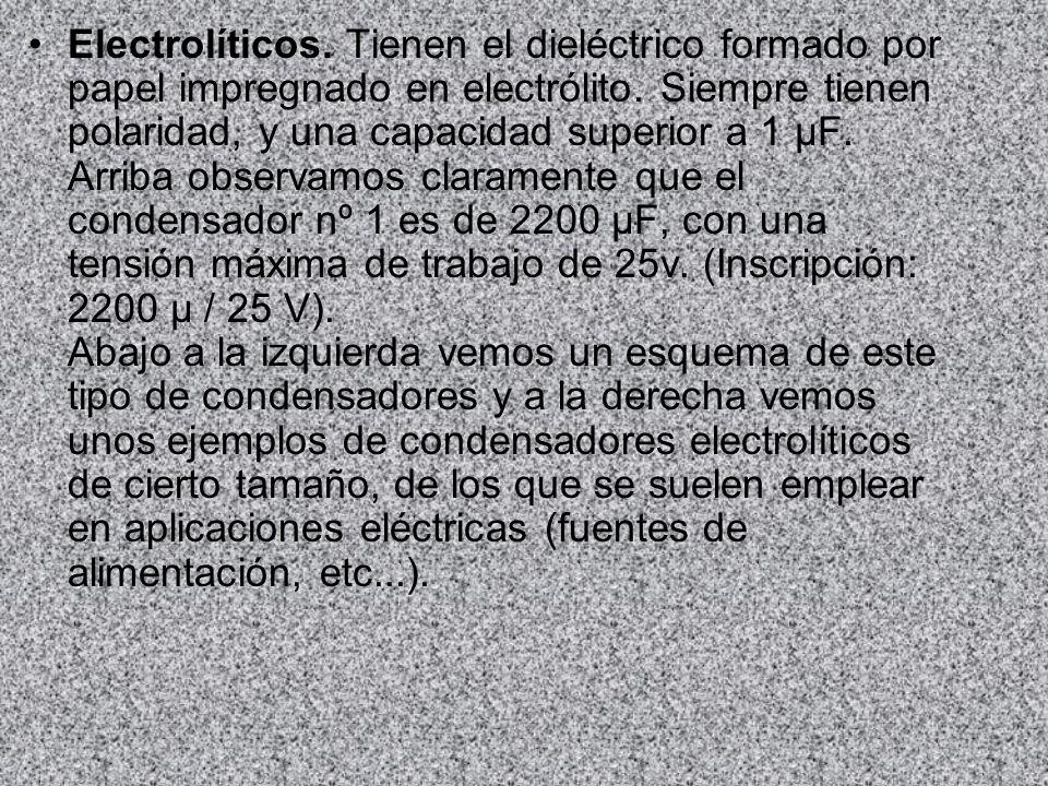 Electrolíticos. Tienen el dieléctrico formado por papel impregnado en electrólito. Siempre tienen polaridad, y una capacidad superior a 1 µF. Arriba o