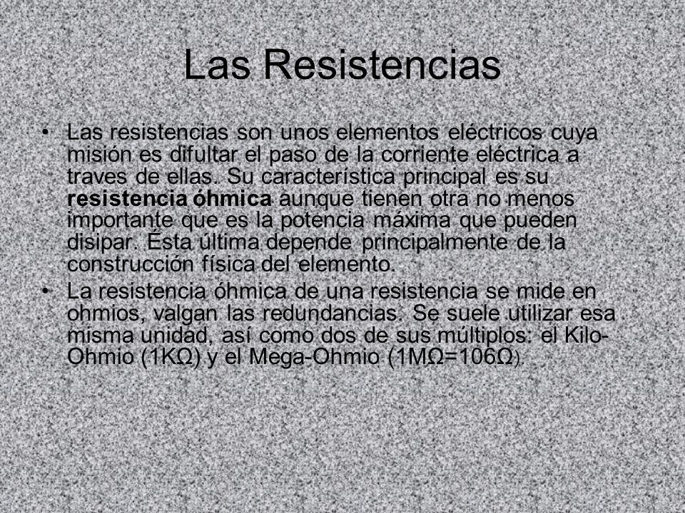 Las Resistencias Las resistencias son unos elementos eléctricos cuya misión es difultar el paso de la corriente eléctrica a traves de ellas. Su caract
