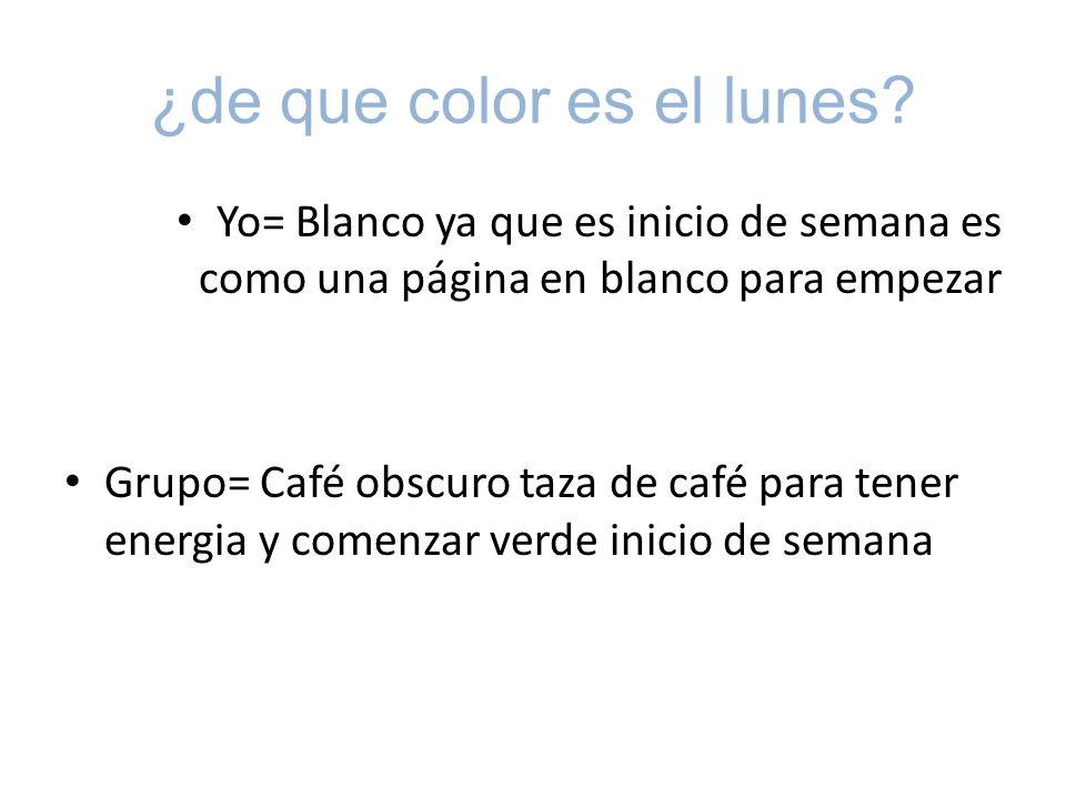 ¿de que color es el lunes? Yo= Blanco ya que es inicio de semana es como una página en blanco para empezar Grupo= Café obscuro taza de café para tener