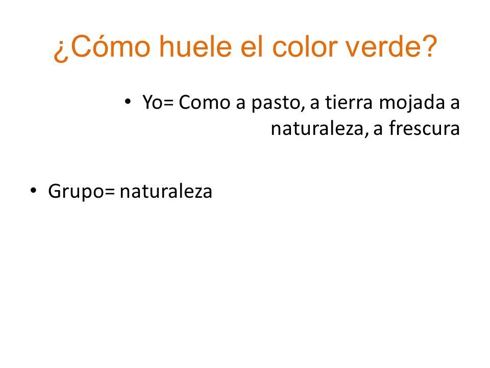 ¿Cómo huele el color verde? Yo= Como a pasto, a tierra mojada a naturaleza, a frescura Grupo= naturaleza