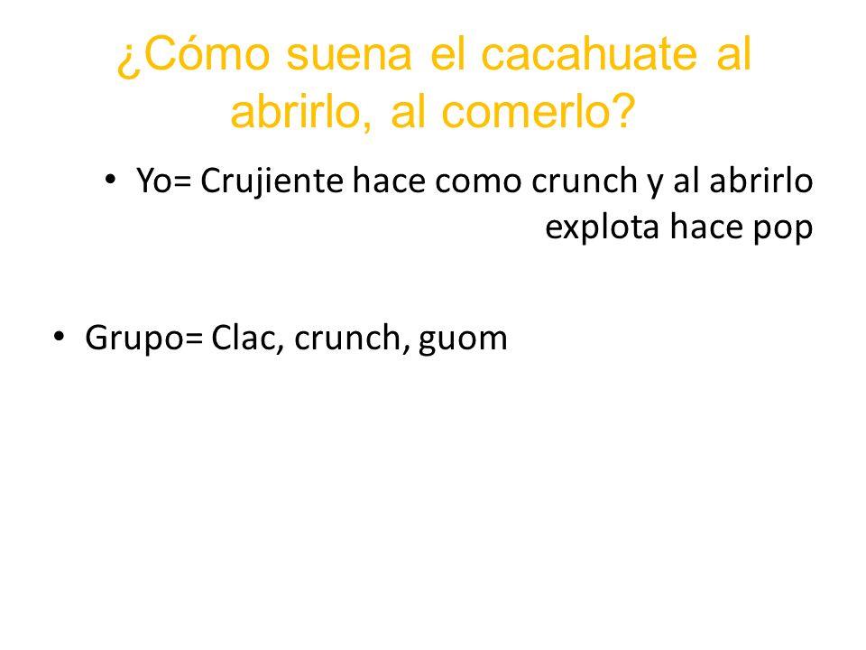¿Cómo suena el cacahuate al abrirlo, al comerlo? Yo= Crujiente hace como crunch y al abrirlo explota hace pop Grupo= Clac, crunch, guom