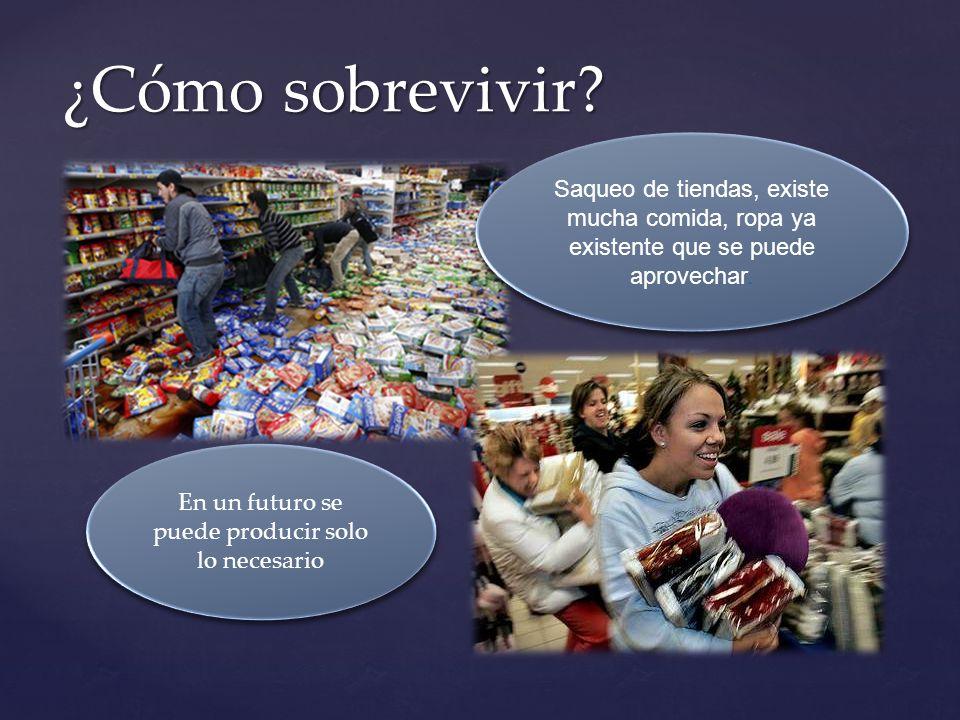 ¿Cómo sobrevivir? Saqueo de tiendas, existe mucha comida, ropa ya existente que se puede aprovechar. En un futuro se puede producir solo lo necesario