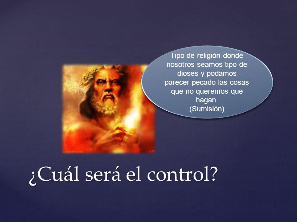 ¿Cuál será el control? Tipo de religión donde nosotros seamos tipo de dioses y podamos parecer pecado las cosas que no queremos que hagan. (Sumisión)