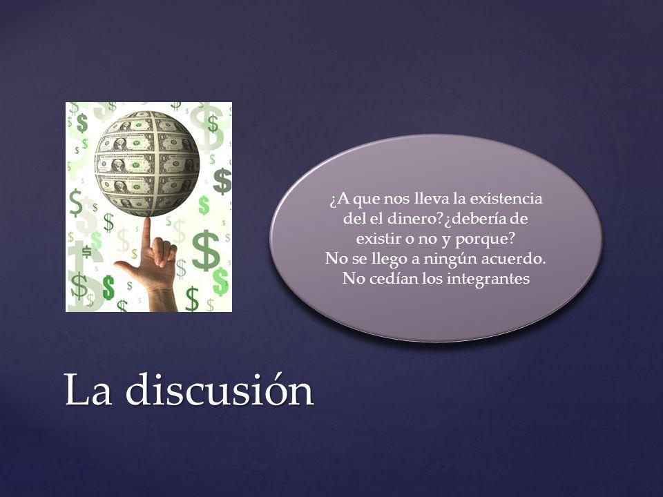 La discusión ¿A que nos lleva la existencia del el dinero?¿debería de existir o no y porque? No se llego a ningún acuerdo. No cedían los integrantes ¿