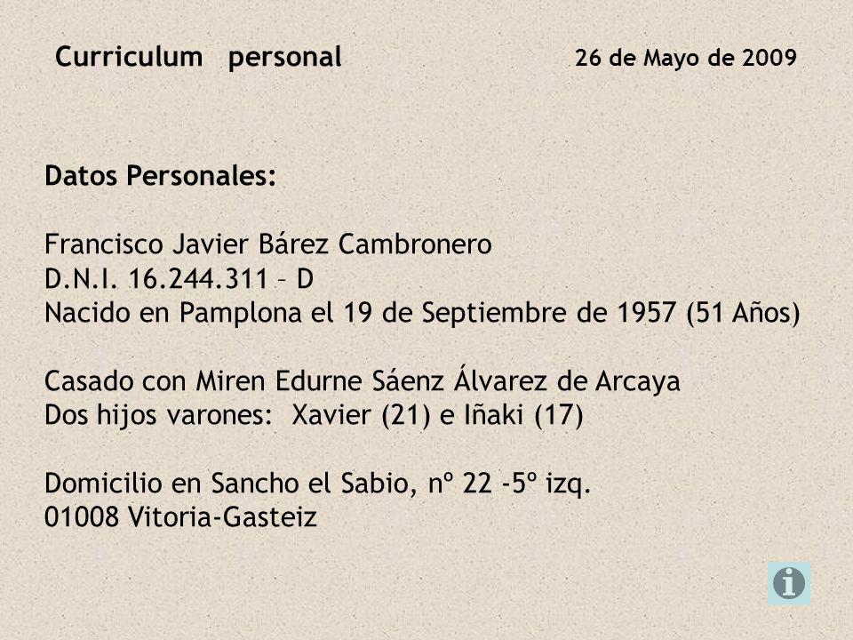 Curriculum personal 26 de Mayo de 2009 Datos Personales: Francisco Javier Bárez Cambronero D.N.I. 16.244.311 – D Nacido en Pamplona el 19 de Septiembr