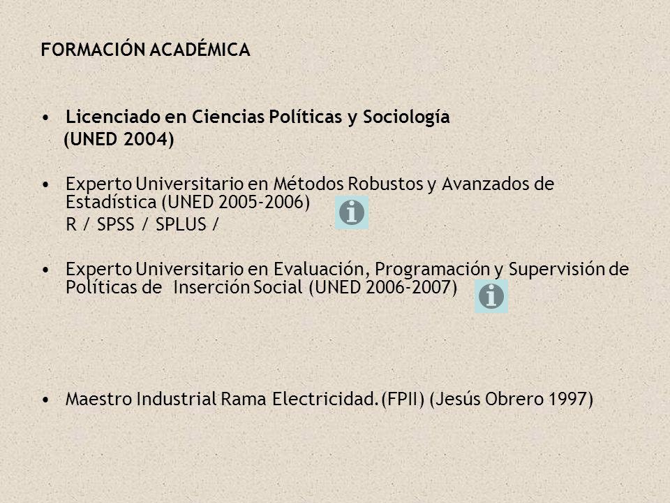 FORMACIÓN ACADÉMICA Licenciado en Ciencias Políticas y Sociología (UNED 2004) Experto Universitario en Métodos Robustos y Avanzados de Estadística (UN