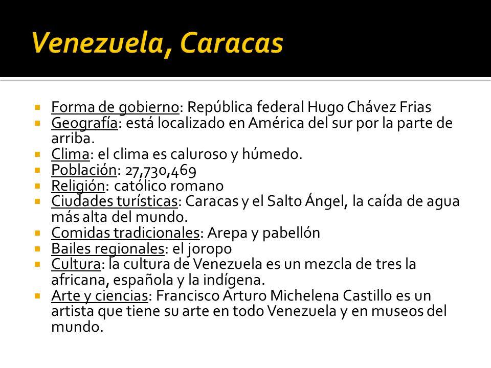 Forma de gobierno: República federal Hugo Chávez Frias Geografía: está localizado en América del sur por la parte de arriba. Clima: el clima es caluro
