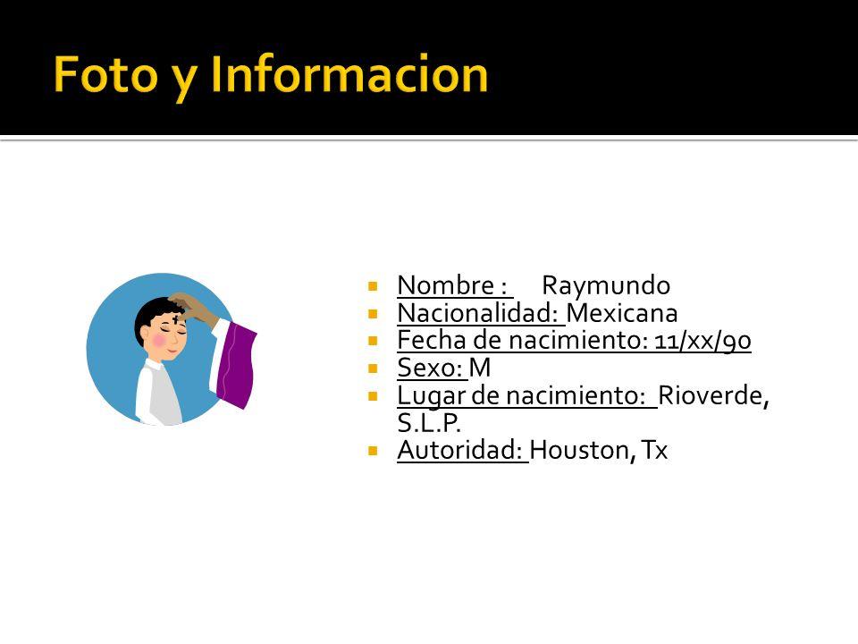 Nombre : Raymundo Nacionalidad: Mexicana Fecha de nacimiento: 11/xx/90 Sexo: M Lugar de nacimiento: Rioverde, S.L.P. Autoridad: Houston, Tx