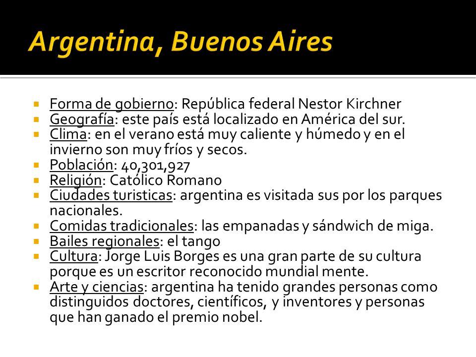 Forma de gobierno: República federal Nestor Kirchner Geografía: este país está localizado en América del sur. Clima: en el verano está muy caliente y