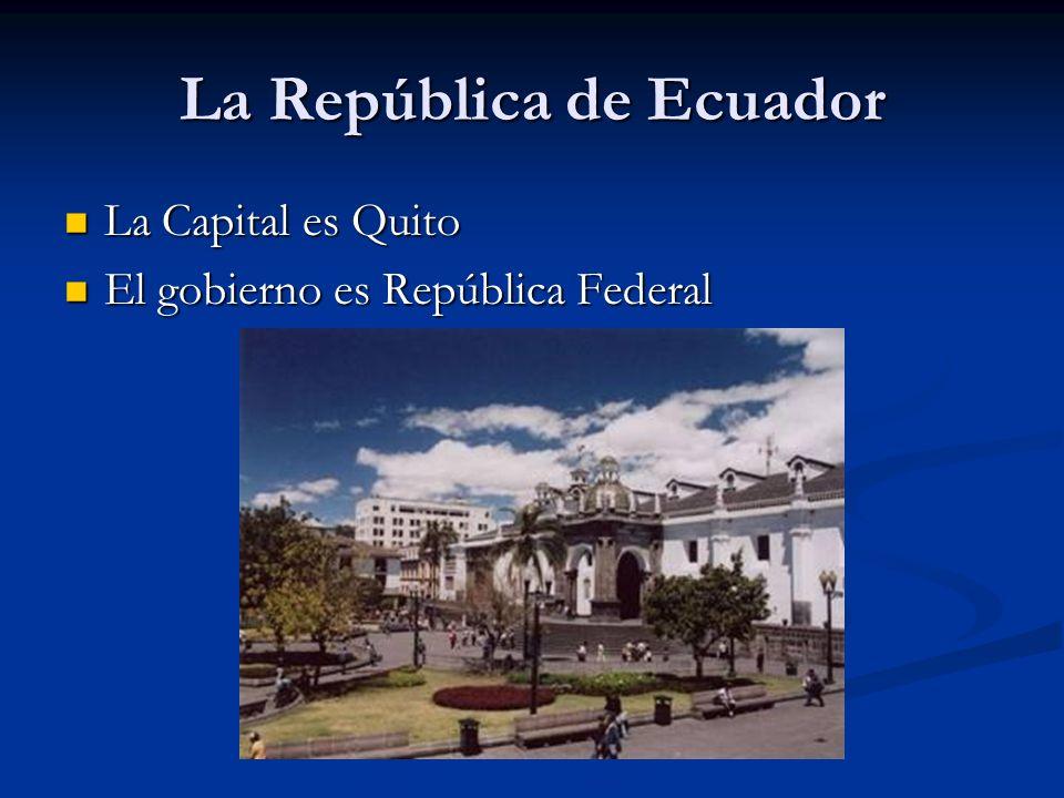 La República de Ecuador La Capital es Quito La Capital es Quito El gobierno es República Federal El gobierno es República Federal