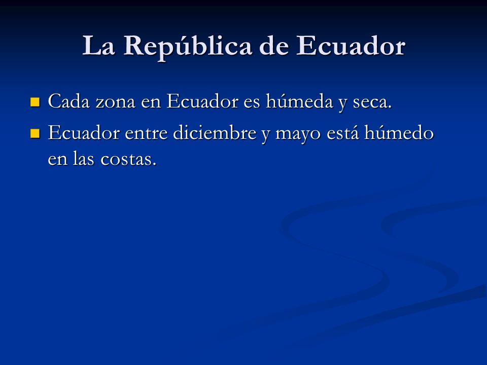 La República de Ecuador Cada zona en Ecuador es húmeda y seca. Cada zona en Ecuador es húmeda y seca. Ecuador entre diciembre y mayo está húmedo en la