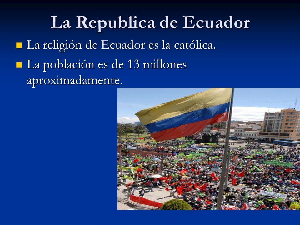 La Republica de Ecuador La religión de Ecuador es la católica. La religión de Ecuador es la católica. La población es de 13 millones aproximadamente.