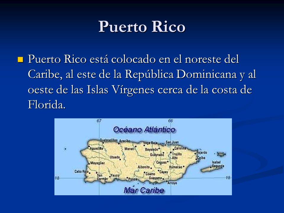 Puerto Rico Puerto Rico está colocado en el noreste del Caribe, al este de la República Dominicana y al oeste de las Islas Vírgenes cerca de la costa