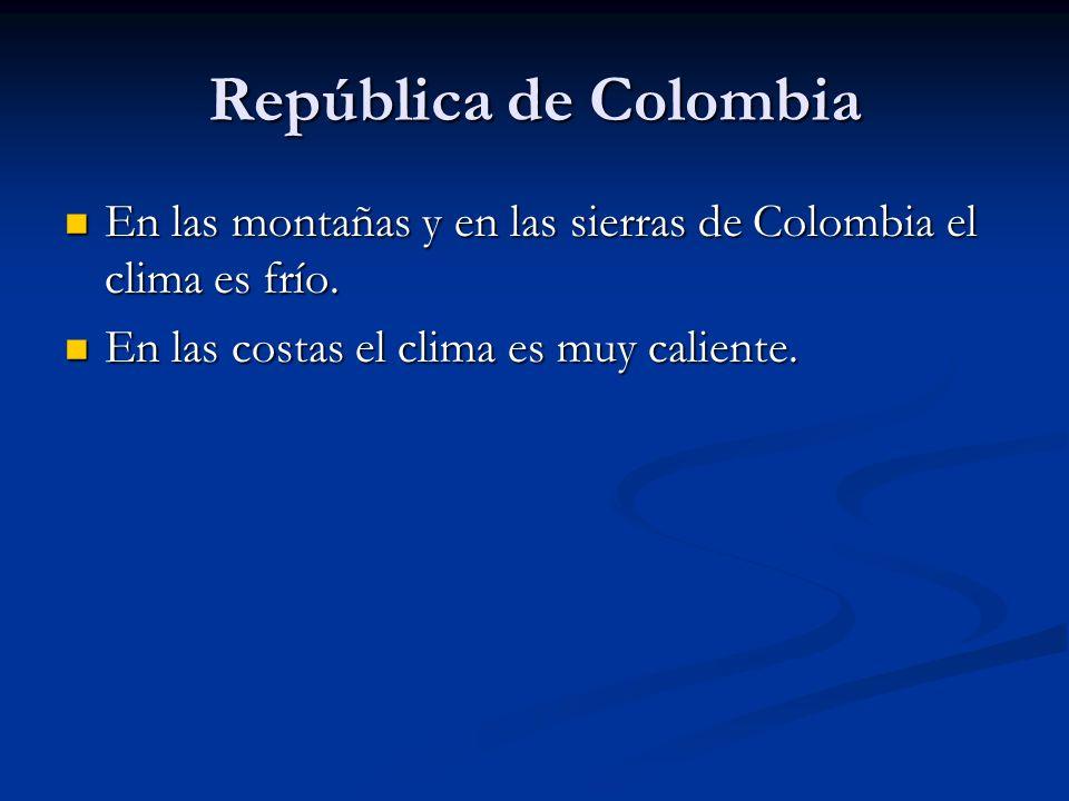 República de Colombia En las montañas y en las sierras de Colombia el clima es frío. En las montañas y en las sierras de Colombia el clima es frío. En