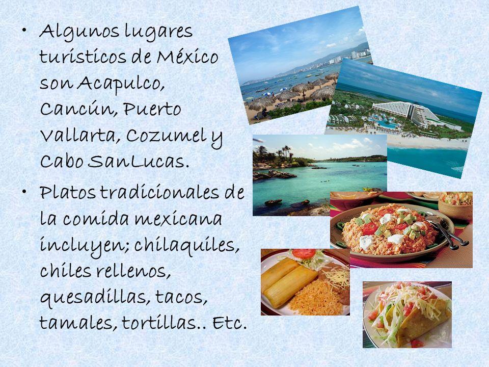 Algunos lugares turisticos de México son Acapulco, Cancún, Puerto Vallarta, Cozumel y Cabo SanLucas. Platos tradicionales de la comida mexicana incluy