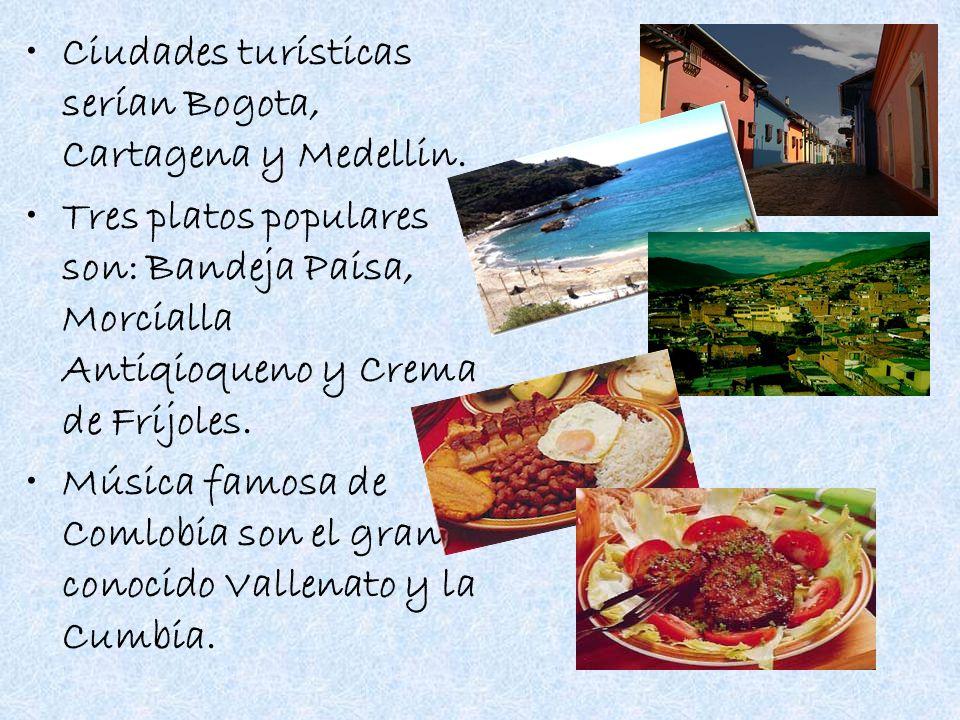 Ciudades turísticas serían Bogota, Cartagena y Medellin. Tres platos populares son: Bandeja Paisa, Morcialla Antiqioqueno y Crema de Frijoles. Música