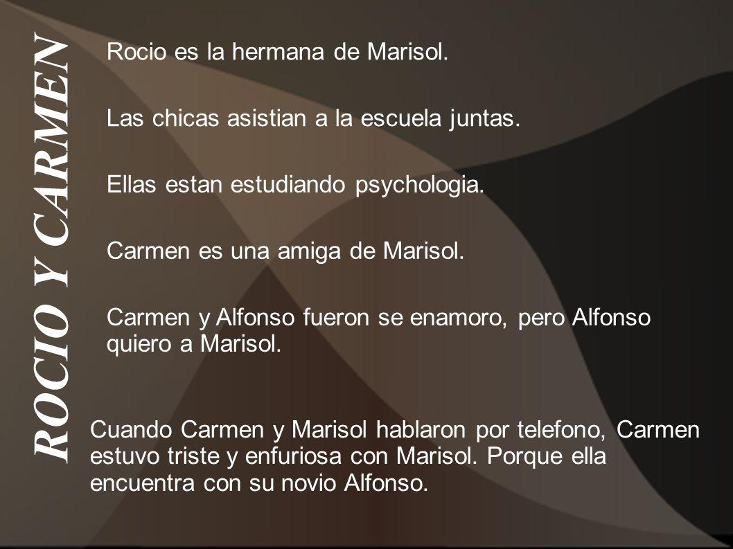 ROCIO Y CARMEN Rocio es la hermana de Marisol. Carmen es una amiga de Marisol. Las chicas asistian a la escuela juntas. Ellas estan estudiando psychol