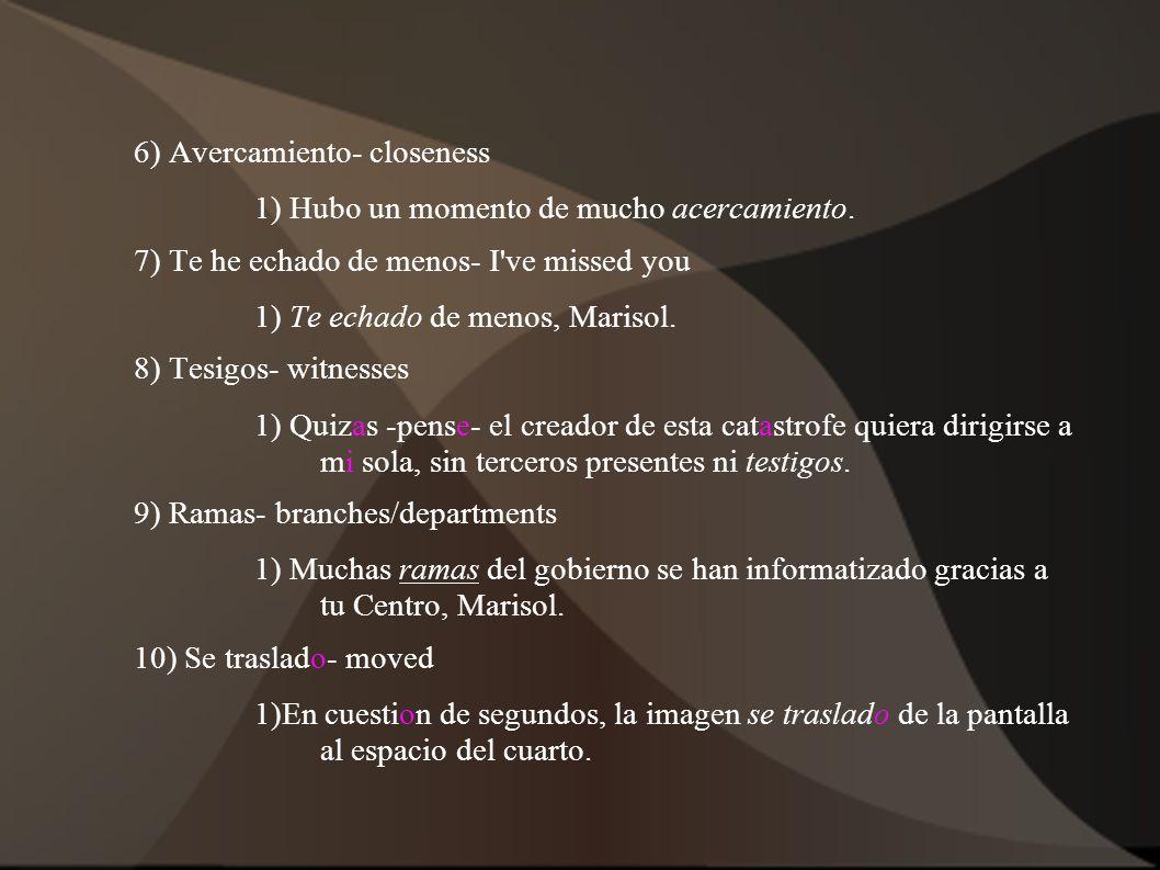 6) Avercamiento- closeness 1) Hubo un momento de mucho acercamiento. 7) Te he echado de menos- I've missed you 1) Te echado de menos, Marisol. 8) Tesi