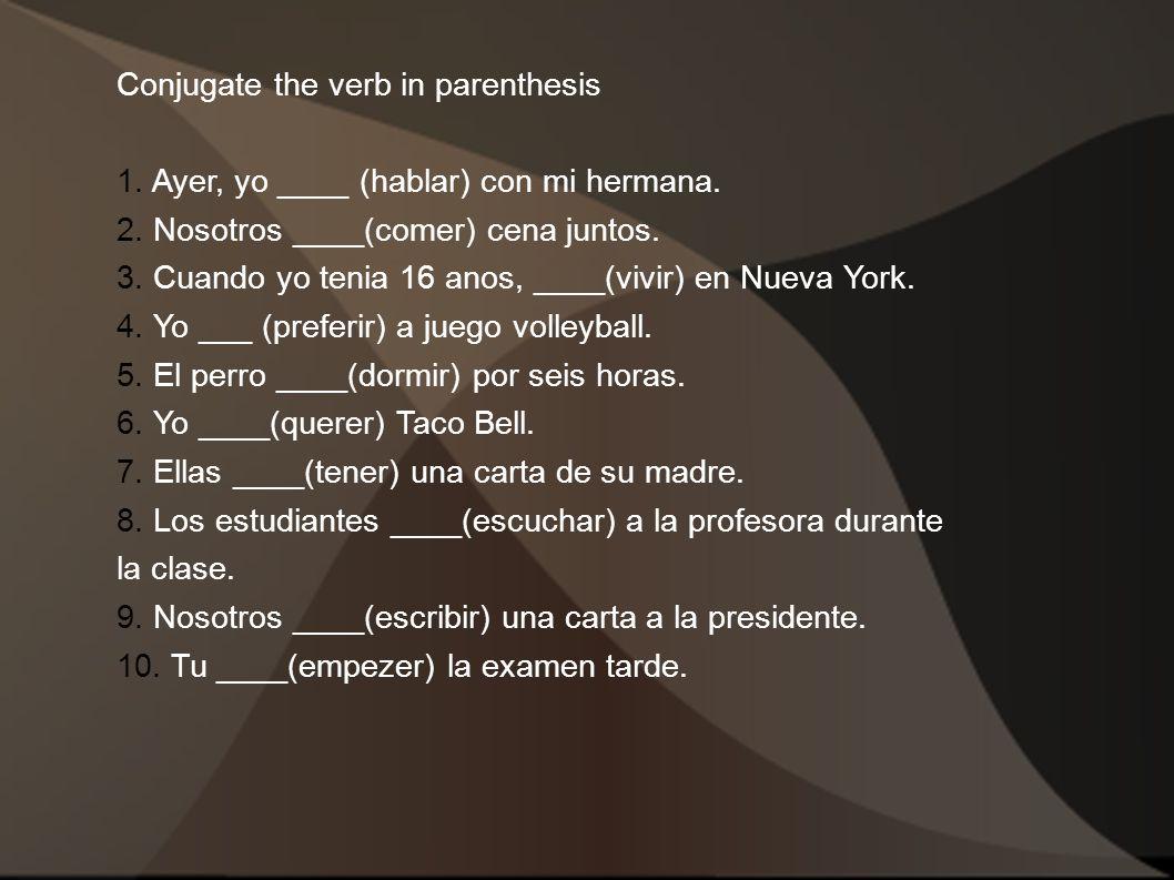 Conjugate the verb in parenthesis 1. Ayer, yo ____ (hablar) con mi hermana. 2. Nosotros ____(comer) cena juntos. 3. Cuando yo tenia 16 anos, ____(vivi