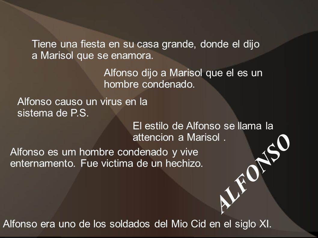 ALFONSO Tiene una fiesta en su casa grande, donde el dijo a Marisol que se enamora. Alfonso causo un virus en la sistema de P.S. Alfonso dijo a Mariso