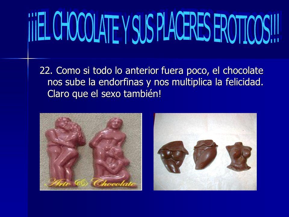 22. Como si todo lo anterior fuera poco, el chocolate nos sube la endorfinas y nos multiplica la felicidad. Claro que el sexo también! 22. Como si tod
