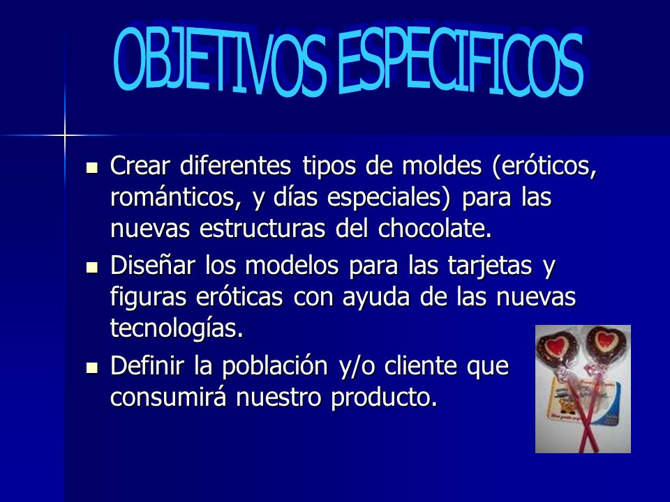 Crear diferentes tipos de moldes (eróticos, románticos, y días especiales) para las nuevas estructuras del chocolate. Crear diferentes tipos de moldes