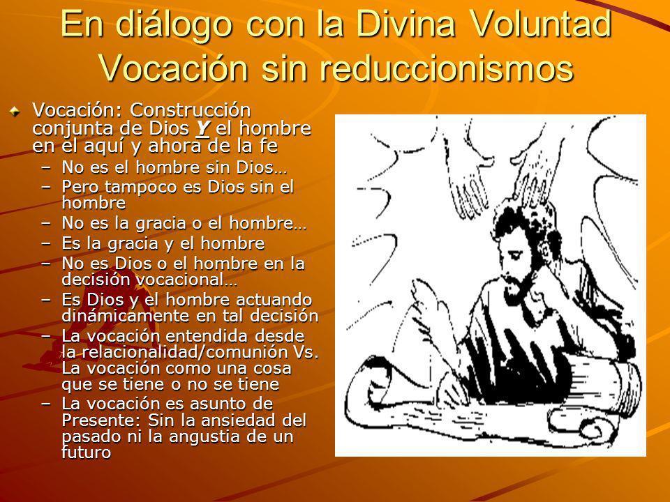En diálogo con la Divina Voluntad Vocación sin reduccionismos Vocación: Construcción conjunta de Dios Y el hombre en el aquí y ahora de la fe –No es e