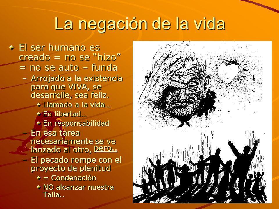 La negación de la vida El ser humano es creado = no se hizo = no se auto – funda –Arrojado a la existencia para que VIVA, se desarrolle, sea feliz. Ll