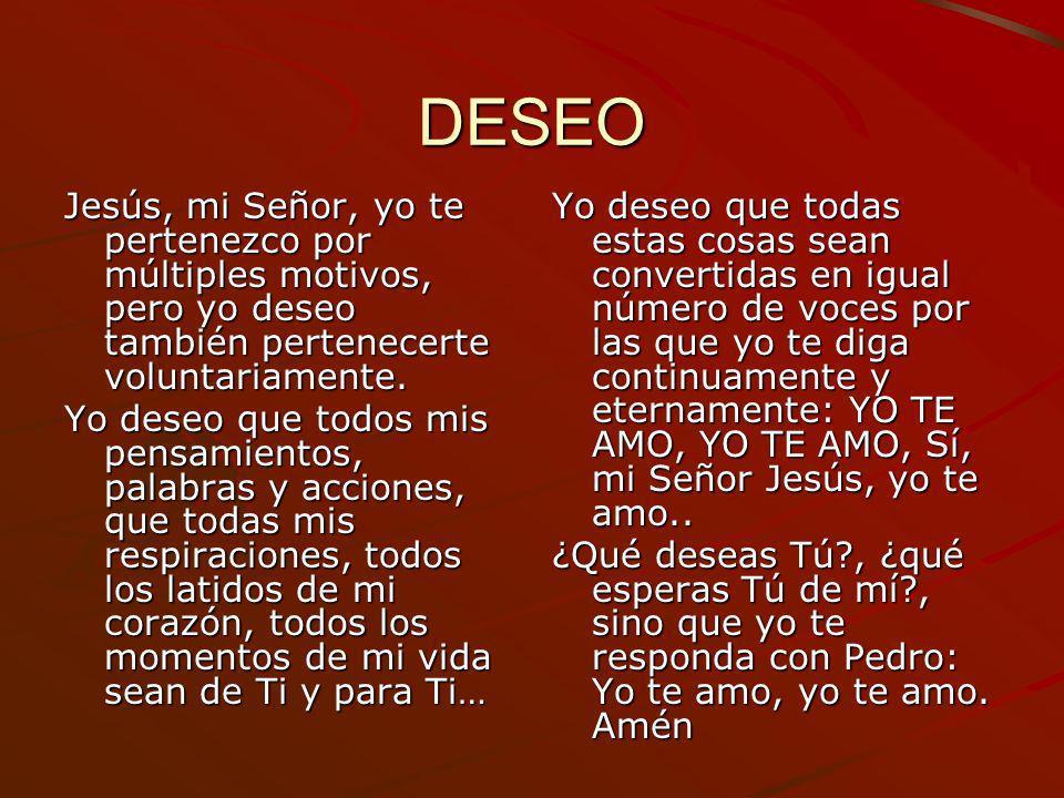 DESEO Jesús, mi Señor, yo te pertenezco por múltiples motivos, pero yo deseo también pertenecerte voluntariamente. Yo deseo que todos mis pensamientos