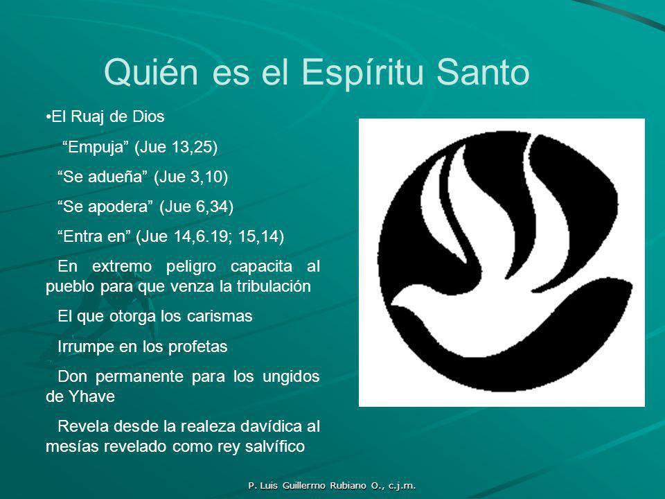 P. Luis Guillermo Rubiano O., c.j.m. Quién es el Espíritu Santo El Ruaj de Dios Empuja (Jue 13,25) Se adueña (Jue 3,10) Se apodera (Jue 6,34) Entra en