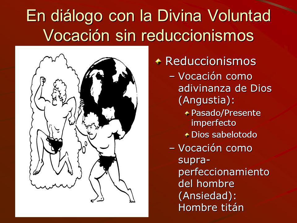 En diálogo con la Divina Voluntad Vocación sin reduccionismos Reduccionismos –Vocación como adivinanza de Dios (Angustia): Pasado/Presente imperfecto